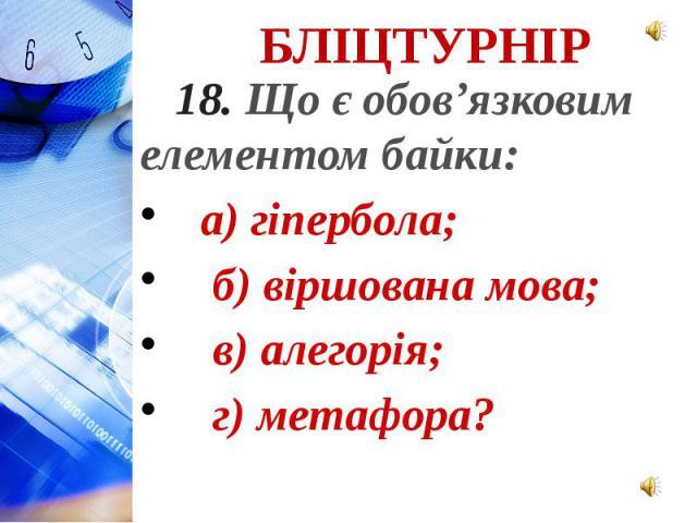 18. Що є обов'язковим елементом байки: а) гіпербола; б) віршована мова; в) алегорія; г) метафора?