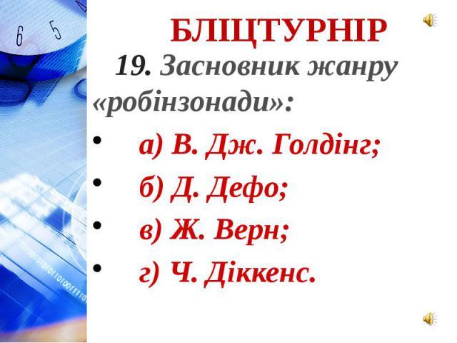 19. Засновник жанру «робінзонади»: а) В. Дж. Голдінг; б) Д. Дефо; в) Ж. Верн; г) Ч. Діккенс.