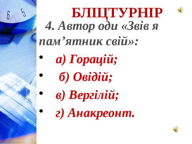 4. Автор оди «Звів я пам'ятник свій»: а) Горацій; б) Овідій; в) Вергілій; г) Анакреонт.