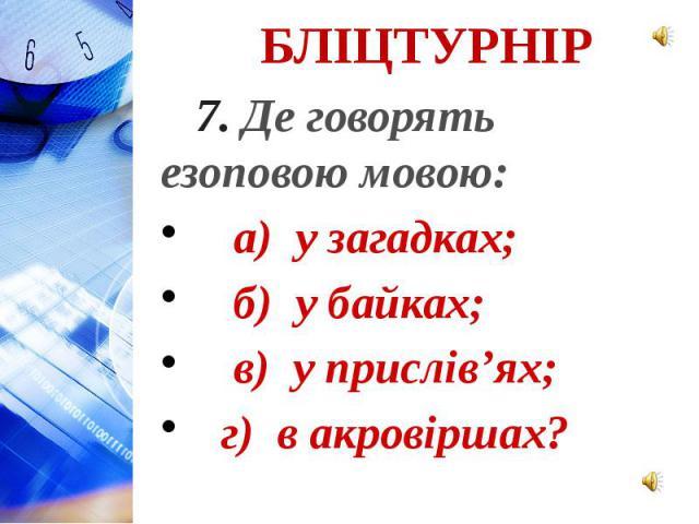 7. Де говорять езоповою мовою: а) у загадках; б) у байках; в) у прислів'ях; г) в акровіршах?