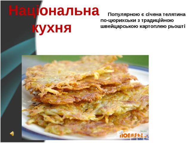 Популярною є січена телятина по-цюрихськи з традиційною швейцарською картоплею рьошті Популярною є січена телятина по-цюрихськи з традиційною швейцарською картоплею рьошті
