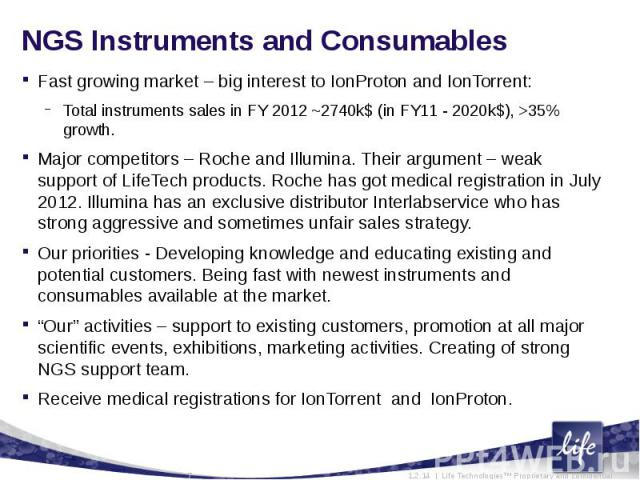 NGS Instruments and ConsumablesFast growing market – big interest to IonProton and IonTorrent:Total instruments sales in FY 2012 ~2740k$ (in FY11 - 2020k$), >35% growth.Major competitors – Roche and Illumina. Their argument – weak support of Life…