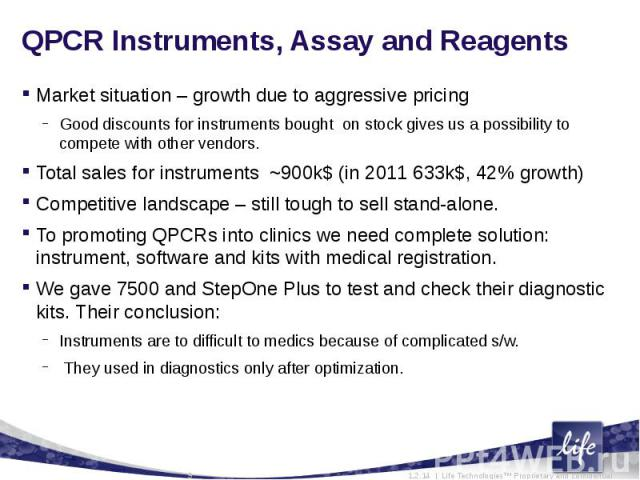 QPCR Instruments, Assay and ReagentsMarket situation – growth due to aggressive pricingGood discounts for instruments bought on stock gives us a possibility to compete with other vendors.Total sales for instruments ~900k$ (in 2011 633k$, 42% growth)…