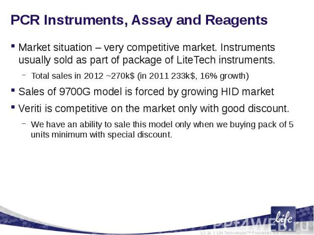 PCR Instruments, Assay and ReagentsMarket situation – very competitive market. Instruments usually sold as part of package of LiteTech instruments. Total sales in 2012 ~270k$ (in 2011 233k$, 16% growth)Sales of 9700G model is forced by growing HID m…