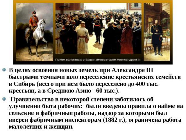 В целях освоения новых земель при Александре III быстрыми темпами шло переселение крестьянских семейств в Сибирь (всего при нем было переселено до 400 тыс. крестьян, а в Среднюю Азию - 60 тыс.). В целях освоения новых земель при Александре III быстр…