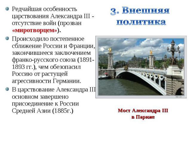 Редчайшая особенность царствования Александра III - отсутствие войн (прозван «миротворцем»). Редчайшая особенность царствования Александра III - отсутствие войн (прозван «миротворцем»). Происходило постепенное сближение России и Франции, закончившее…