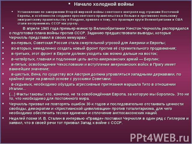 Начало холодной войны Начало холодной войны Установление по завершении Второй мировой войны советского контроля над странами Восточной Европы, в особенности создание просоветского правительства в Польше в противовес польскому эмигрантскому правитель…