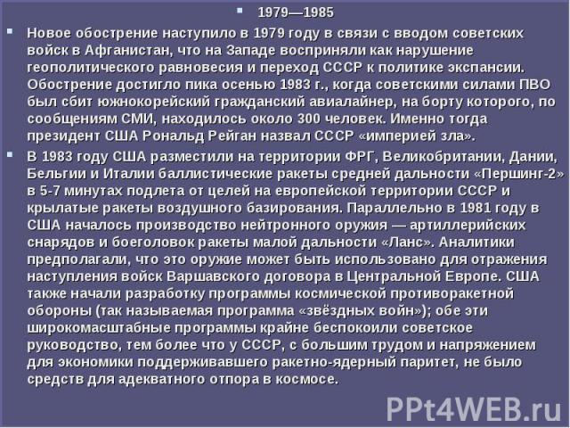 1979—1985 1979—1985 Новое обострение наступило в 1979году в связи с вводом советских войск в Афганистан, что на Западе восприняли как нарушение геополитического равновесия и переход СССР к политике экспансии. Обострение достигло пика осенью 19…