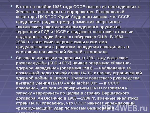 В ответ в ноябре 1983 года СССР вышел из проходивших в Женеве переговоров по евроракетам. Генеральный секретарь ЦК КПСС Юрий Андропов заявил, что СССР предпримет ряд контрмер: разместит оперативно-тактические ракеты-носители ядерного оружия на терри…
