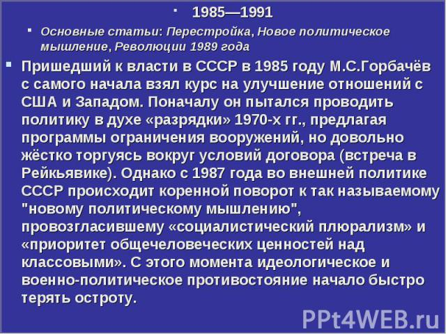 1985—1991 1985—1991 Основные статьи: Перестройка, Новое политическое мышление, Революции 1989 года Пришедший к власти в СССР в 1985 году М.С.Горбачёв с самого начала взял курс на улучшение отношений с США и Западом. Поначалу он пытался проводить пол…
