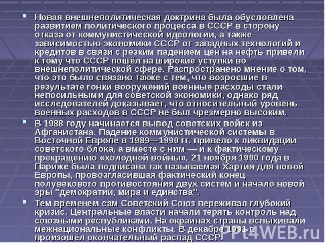 Новая внешнеполитическая доктрина была обусловлена развитием политического процесса в СССР в сторону отказа от коммунистической идеологии, а также зависимостью экономики СССР от западных технологий и кредитов в связи с резким падением цен на нефть п…