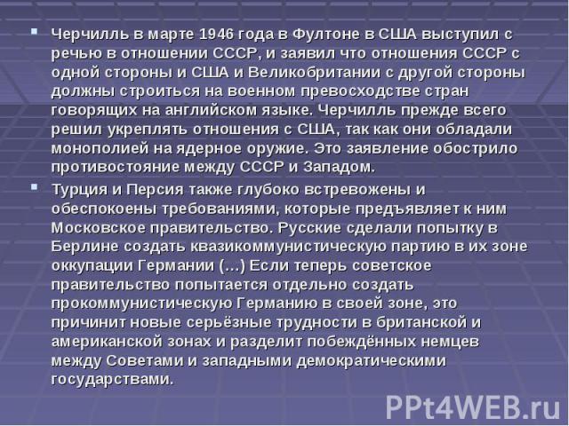 Черчилль в марте 1946 года в Фултоне в США выступил с речью в отношении СССР, и заявил что отношения СССР с одной стороны и США и Великобритании с другой стороны должны строиться на военном превосходстве стран говорящих на английском языке. Черчилль…