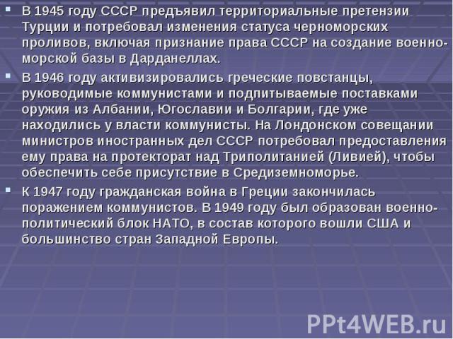 В 1945 году СССР предъявил территориальные претензии Турции и потребовал изменения статуса черноморских проливов, включая признание права СССР на создание военно-морской базы в Дарданеллах. В 1945 году СССР предъявил территориальные претензии Турции…