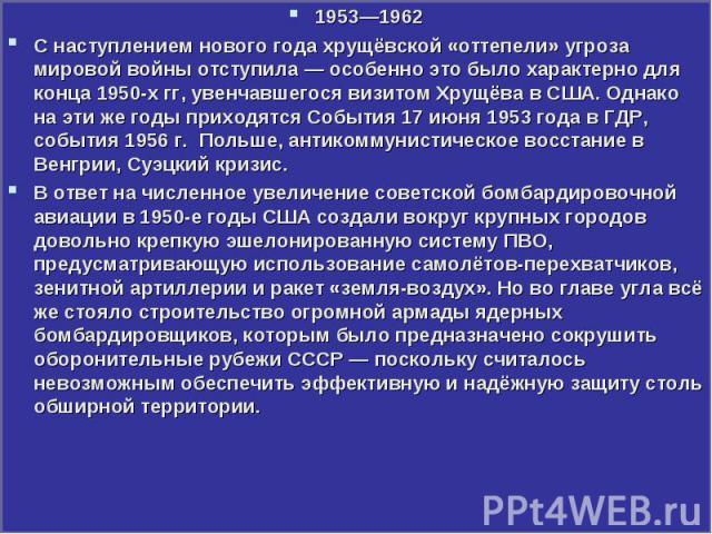 1953—1962 1953—1962 С наступлением нового года хрущёвской «оттепели» угроза мировой войны отступила— особенно это было характерно для конца 1950-х гг, увенчавшегося визитом Хрущёва в США. Однако на эти же годы приходятся События 17 июня 1953 г…