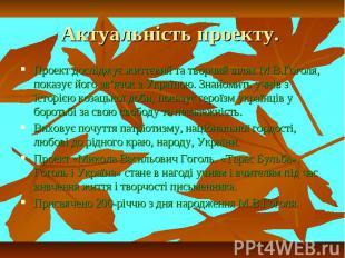 Актуальність проекту. Проект досліджує життєвий та творчий шлях М.В.Гоголя, пока