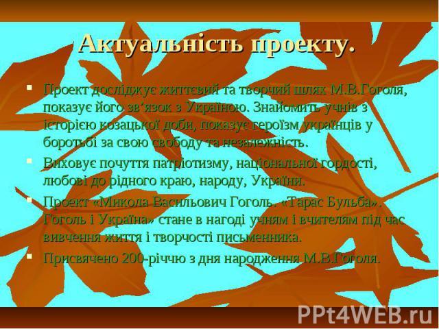 Актуальність проекту. Проект досліджує життєвий та творчий шлях М.В.Гоголя, показує його зв'язок з Україною. Знайомить учнів з історією козацької доби, показує героїзм українців у боротьбі за свою свободу та незалежність.Виховує почуття патріотизму,…