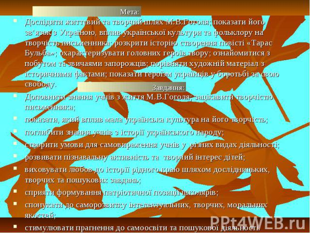 Дослідити життєвий та творчий шлях М.В.Гоголя; показати його зв'язок з Україною, вплив української культури та фольклору на творчість письменника; розкрити історію створення повісті «Тарас Бульба»; охарактеризувати головних героїв твору; ознайомитис…