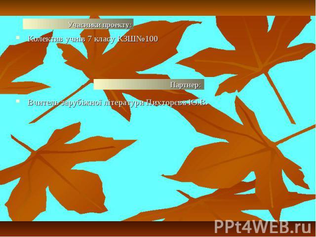 Колектив учнів 7 класу КЗШ№100Колектив учнів 7 класу КЗШ№100Вчитель зарубіжної літератури Пихторєва Ю.В.