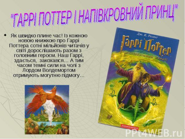 Як швидко плине час! Із кожною новою книжкою про Гаррі Поттера сотні мільйонів читачів у світі дорослішають разом з головним героєм. Наш Гаррі, здається, закохався… А тим часом темні сили на чолі з Лордом Волдемортом отримують могутню підмогу…Як шви…