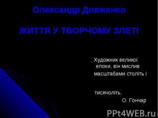 Олександр ДовженкоЖИТТЯ У ТВОРЧОМУ ЗЛЕТІ Художник великої епохи, він мислив масш