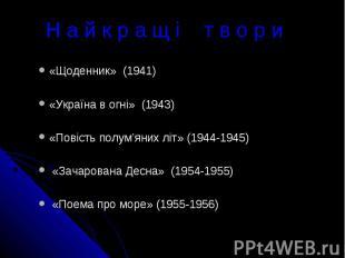 Н а й к р а щ і т в о р и«Щоденник» (1941)«Україна в огні» (1943)«Повість полум'