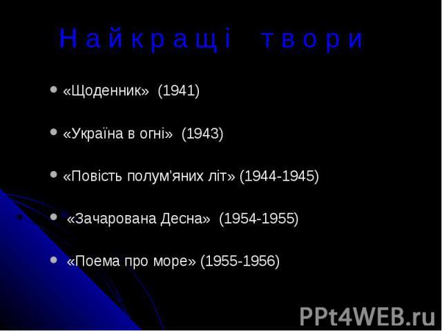 Н а й к р а щ і т в о р и«Щоденник» (1941)«Україна в огні» (1943)«Повість полум'яних літ» (1944-1945) «Зачарована Десна» (1954-1955) «Поема про море» (1955-1956)