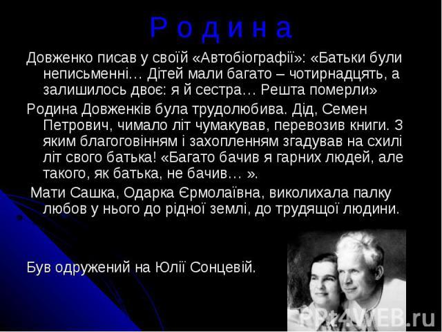 Р о д и н аДовженко писав у своїй «Автобіографії»: «Батьки були неписьменні… Дітей мали багато – чотирнадцять, а залишилось двоє: я й сестра… Решта померли» Родина Довженків була трудолюбива. Дід, Семен Петрович, чимало літ чумакував, перевозив книг…