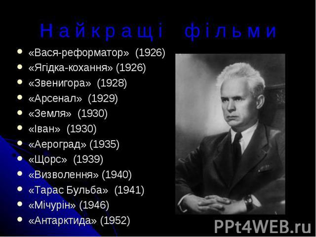 Н а й к р а щ і ф і л ь м и«Вася-реформатор» (1926)«Ягідка-кохання» (1926)«Звенигора» (1928)«Арсенал» (1929)«Земля» (1930)«Іван» (1930)«Аероград» (1935)«Щорс» (1939)«Визволення» (1940)«Тарас Бульба» (1941)«Мічурін» (1946)«Антарктида» (1952)