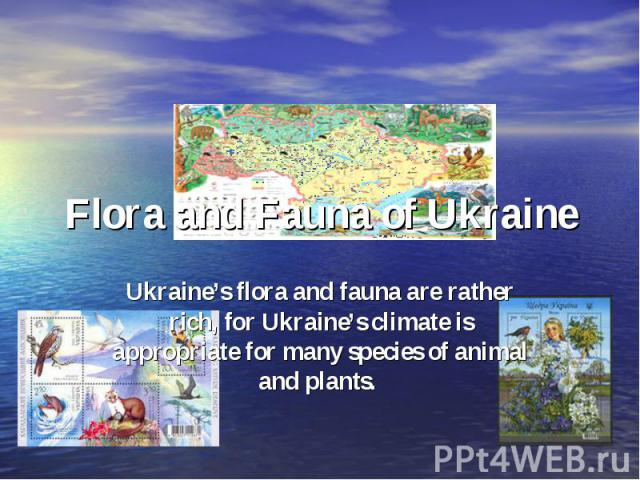Flora and Fauna of UkraineUkraine's flora and fauna are rather rich, for Ukraine's climate is appropriate for many species of animal and plants.