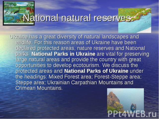 National natural reserves. Ukraine has a great diversity of natural landscapes and wildlife. For this reason areas of Ukraine have been declared protected areas, nature reserves and National parks. National Parks in Ukraine are vital for preserving …