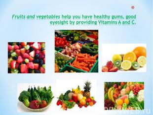 Fruits and vegetables help you have healthy gums, good eyesight by providing Vit