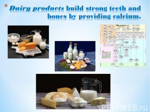 Dairy products build strong teeth and bones by providing calcium.