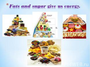 Fats and sugar give us energy.