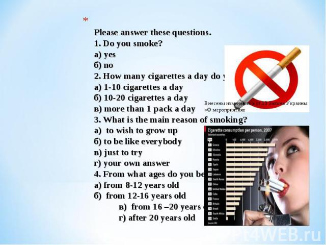 Please answer these questions. 1. Do you smoke?а) yesб) no2. How many cigarettes a day do you smoke?а) 1-10 cigarettes a dayб) 10-20 cigarettes a day в) more than 1 pack a day3. What is the main reason of smoking? а) to wish to grow upб) to be like …
