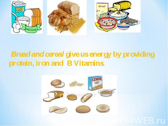 Bread and cereal give us energy by providing protein, iron and B Vitamins.