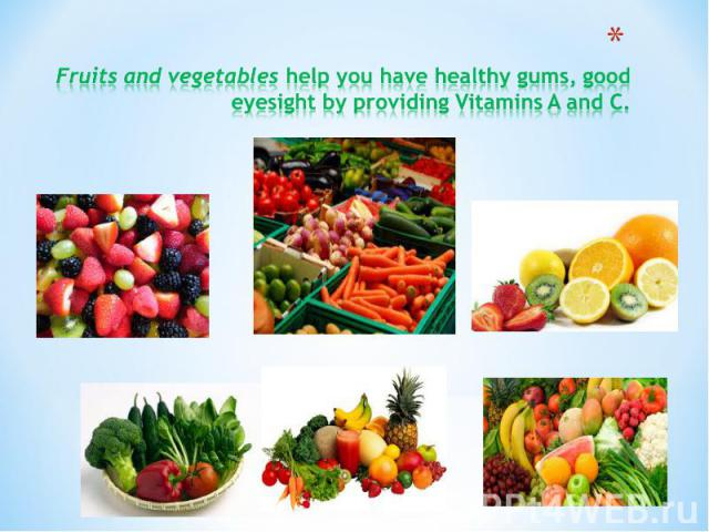 Fruits and vegetables help you have healthy gums, good eyesight by providing Vitamins A and C.