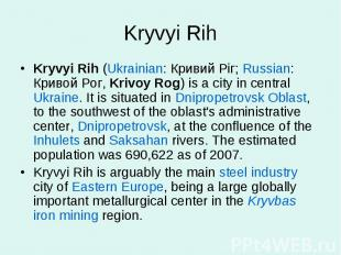 Kryvyi RihKryvyi Rih (Ukrainian: Кривий Ріг; Russian: Кривой Рог, Krivoy Rog) is