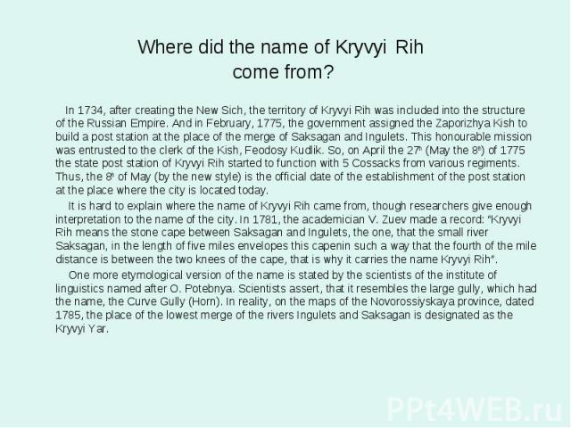Where did the name of Kryvyi Rih come from? In 1734, after creating the New Sich, the territory of Kryvyi Rih was included into the structure of the Russian Empire. And in February, 1775, the government assigned the Zaporizhya Kish to build a post s…