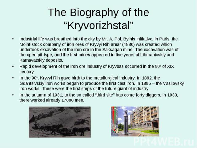 """The Biography of the """"Kryvorizhstal""""Industrial life was breathed into the city by Mr. A. Pol. By his initiative, in Paris, the """"Joint-stock company of iron ores of Kryvyi Rih area"""" (1880) was created which undertook excavation of the iron ore in the…"""