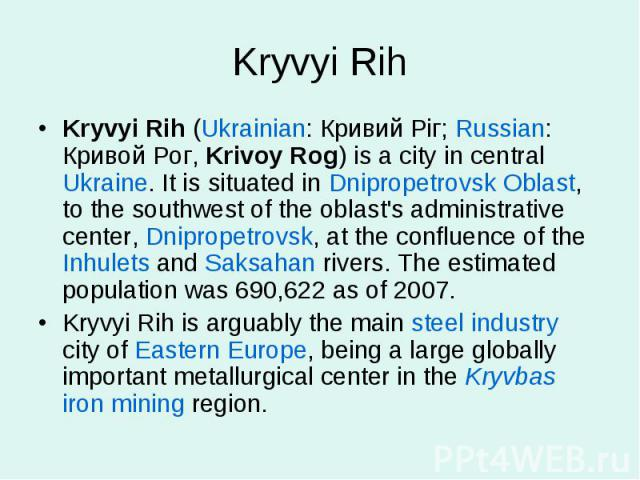 Kryvyi RihKryvyi Rih (Ukrainian: Кривий Ріг; Russian: Кривой Рог, Krivoy Rog) is a city in central Ukraine. It is situated in Dnipropetrovsk Oblast, to the southwest of the oblast's administrative center, Dnipropetrovsk, at the confluence of the Inh…
