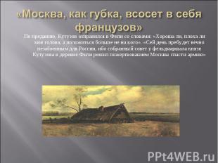 По преданию, Кутузов отправился в Фили со словами: «Хороша ли, плоха ли моя голо