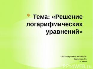 Тема: «Решение логарифмических уравнений»Составил учитель математики Давлятова Л
