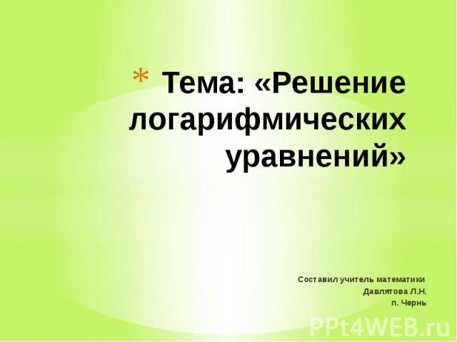 Тема: «Решение логарифмических уравнений»Составил учитель математики Давлятова Л.Н.п. Чернь