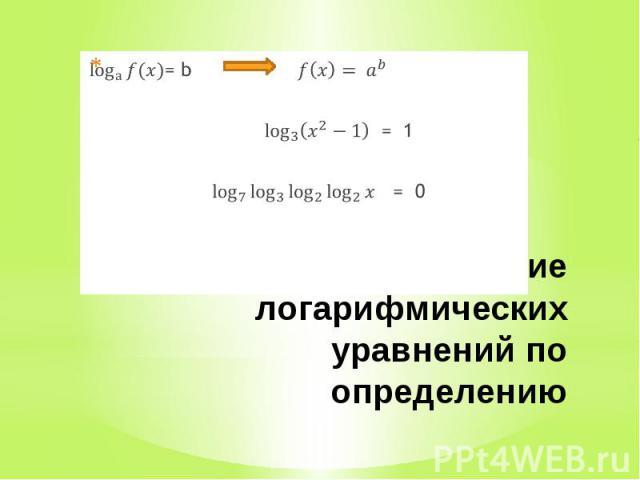Решение логарифмических уравнений по определению= b = 1 = 0