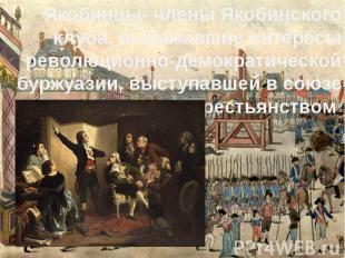 Якобинцы- членыЯкобинского клуба, выражавшие интересы революционно-демокра