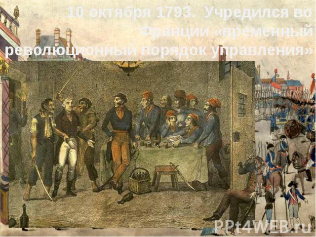 10 октября 1793. Учредился во Франции «временный революционный порядок управления»10 октября 1793. Учредился во Франции «временный революционный порядок управления»