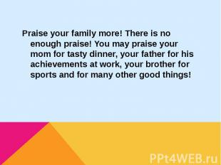 Praise your family more! There is no enough praise! You may praise your mom for