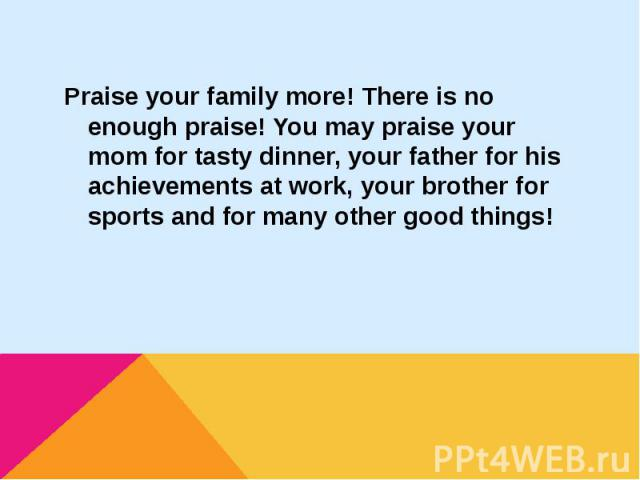 Praise your family more! There is no enough praise! You may praise your mom for tasty dinner, your father for his achievements at work, your brother for sports and for many other good things!Praise your family more! There is no enough praise! You ma…