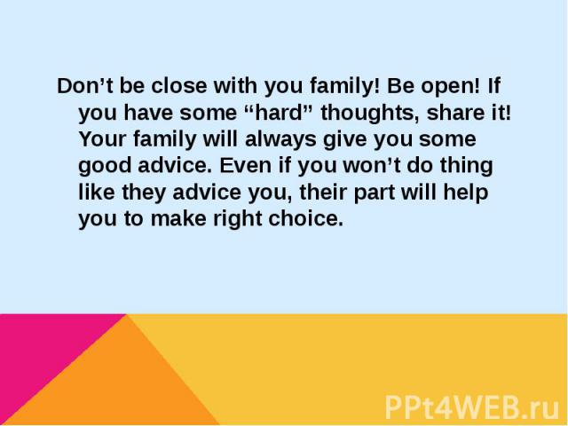 """Don't be close with you family! Be open! If you have some """"hard"""" thoughts, share it! Your family will always give you some good advice. Even if you won't do thing like they advice you, their part will help you to make right choice.Don't be close wit…"""