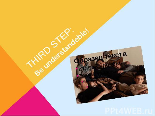THIRD STEP:Be understandeble!